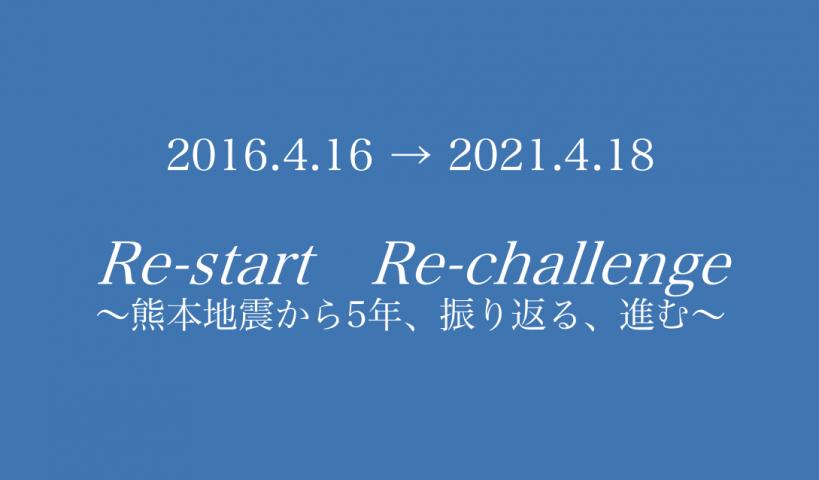 『2016.4.16→2021.4.18 Re-start Re-challenge~熊本地震から5年、振り返る、進む~』